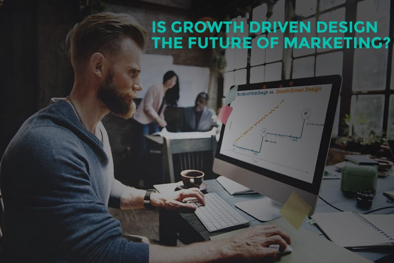 Is Growth Driven Design The Future of Marketing